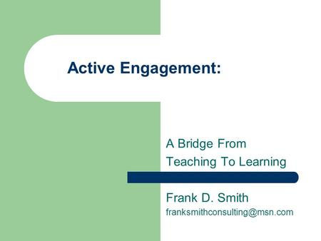 Active Engagement: A Bridge From Teaching To Learning Frank D. Smith