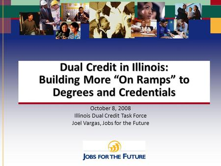 "Slide 1 Dual Credit in Illinois: Building More ""On Ramps"" to Degrees and Credentials October 8, 2008 Illinois Dual Credit Task Force Joel Vargas, Jobs."