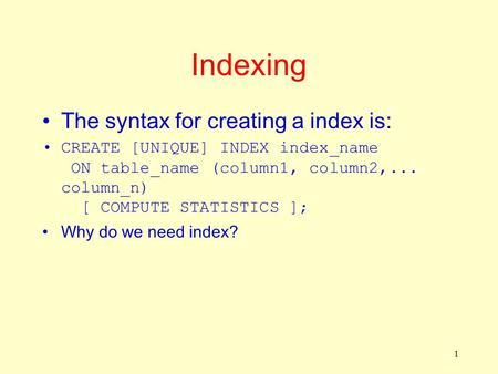1 Indexing The syntax for creating a index is: CREATE [UNIQUE] INDEX index_name ON table_name (column1, column2,... column_n) [ COMPUTE STATISTICS ]; Why.