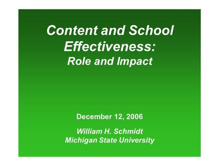 Content and School Effectiveness: Role and Impact December 12, 2006 William H. Schmidt Michigan State University.