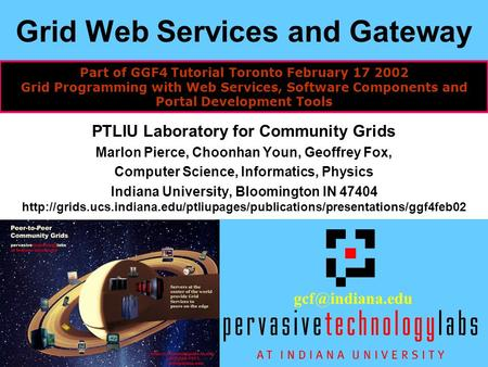 1 Grid Web Services and Gateway PTLIU Laboratory for Community Grids Marlon Pierce, Choonhan Youn, Geoffrey Fox, Computer Science, Informatics, Physics.