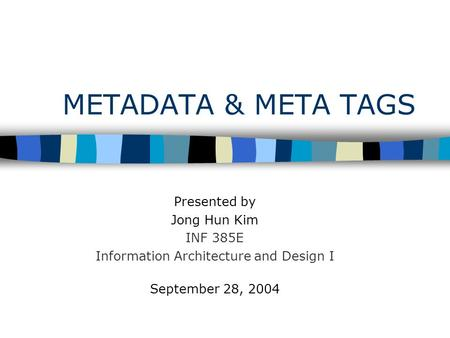 METADATA & META TAGS Presented by Jong Hun Kim INF 385E Information Architecture and Design I September 28, 2004.