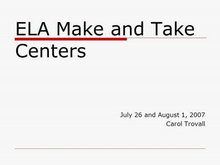 ELA Make and Take Centers July 26 and August 1, 2007 Carol Trovall.