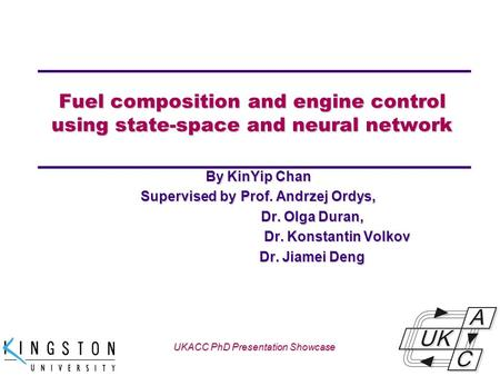 Univ logo Fuel composition and engine control using state-space and neural network By KinYip Chan Supervised by Prof. Andrzej Ordys, Dr. Olga Duran, Dr.