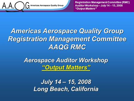 "Registration Management Committee (RMC) Auditor Workshop – July 14 – 15, 2008 ""Output Matters"" Americas Aerospace Quality Group Registration Management."