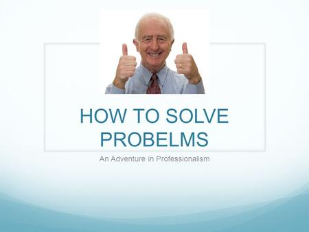 HOW TO SOLVE PROBELMS An Adventure in Professionalism.