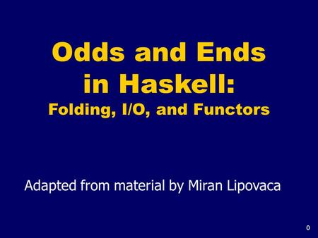 0 Odds and Ends in Haskell: Folding, I/O, and Functors Adapted from material by Miran Lipovaca.