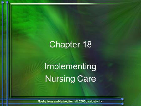 Mosby items and derived items © 2005 by Mosby, Inc. Chapter 18 Implementing Nursing Care.