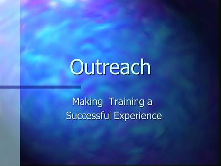 Outreach Making Training a Successful Experience Successful Experience.