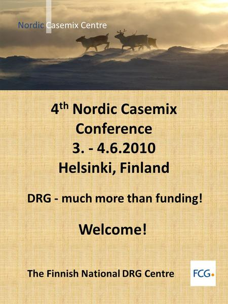 4 th Nordic Casemix Conference 3. - 4.6.2010 Helsinki, Finland DRG - much more than funding! Welcome! The Finnish National DRG Centre Nordic Casemix Centre.