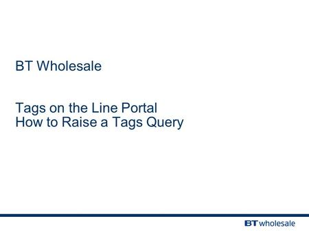 BT Wholesale Tags on the Line Portal How to Raise a Tags Query.