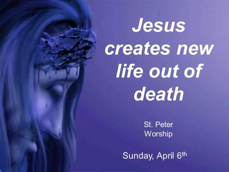 Jesus creates new life out of death St. Peter Worship Sunday, April 6 th.