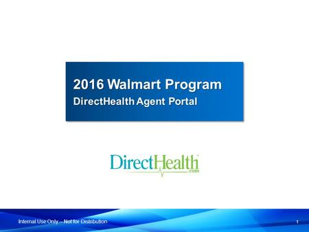 1 Internal Use Only – Not for Distribution 2016 Walmart Program DirectHealth Agent Portal 2016 Walmart Program DirectHealth Agent Portal.
