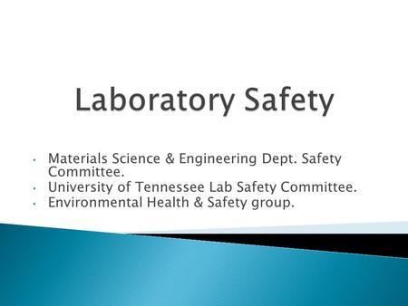 Materials Science & Engineering Dept. Safety Committee. University of Tennessee Lab Safety Committee. Environmental Health & Safety group.