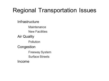 Regional Transportation Issues Infrastructure Maintenance New Facilities Air Quality Pollution Congestion Freeway System Surface Streets Income.