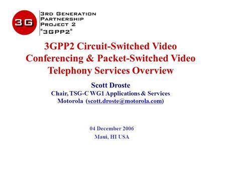 3GPP2 Circuit-Switched Video Conferencing & Packet-Switched Video Telephony Services Overview Scott Droste Chair, TSG-C WG1 Applications & Services Motorola.