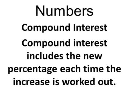 Numbers Compound Interest Compound interest includes the new percentage each time the increase is worked out.