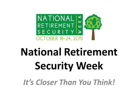 National Retirement Security Week It's Closer Than You Think!