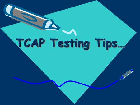 TCAP Testing Tips…. T T hink of the test as a game you want to win C C oncentrate on the question A A im for perfection P P erform to the best of your.