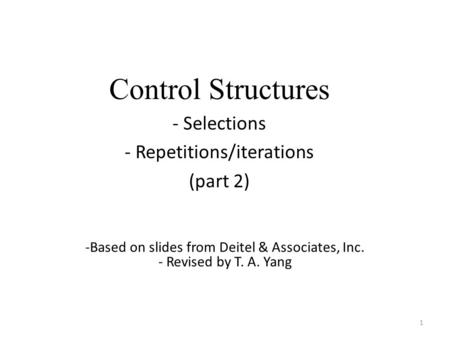 Control Structures - Selections - Repetitions/iterations (part 2) 1 -Based on slides from Deitel & Associates, Inc. - Revised by T. A. Yang.