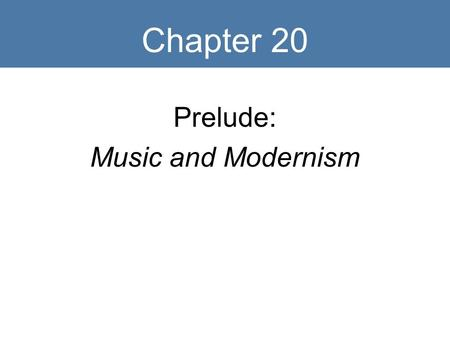 Chapter 20 Prelude: Music and Modernism. Early Twentieth Century.