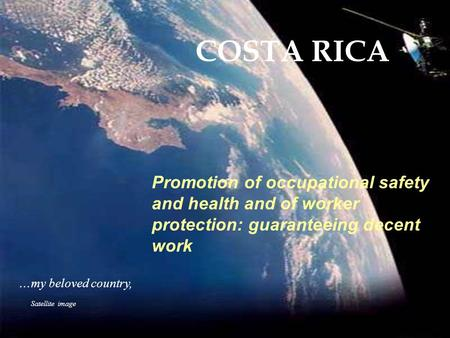 Satellite image... my beloved country, COSTA RICA Promotion of occupational safety and health and of worker protection: guaranteeing decent work.