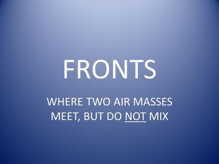 FRONTS WHERE TWO AIR MASSES MEET, BUT DO NOT MIX.