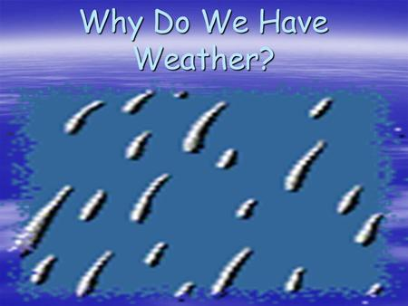 Why Do We Have Weather? An Introduction What is weather? Weather Patterns Weather Forecasts.
