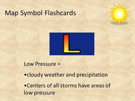 Map Symbol Flashcards Low Pressure = cloudy weather and precipitation Centers of all storms have areas of low pressure.