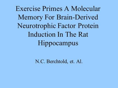 Exercise Primes A Molecular Memory For Brain-Derived Neurotrophic Factor Protein Induction In The Rat Hippocampus N.C. Berchtold, et. Al.
