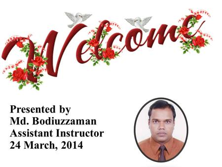 Presented by Md. Bodiuzzaman Assistant Instructor 24 March, 2014.