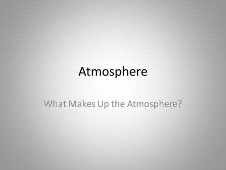 Atmosphere What Makes Up the Atmosphere?. Earth's Atmosphere Different from other planets – A mix of nitrogen and oxygen gases Gradually developed over.