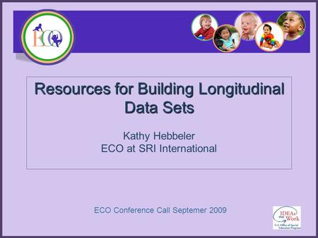 Resources for Building Longitudinal Data Sets Kathy Hebbeler ECO at SRI International ECO Conference Call Septemer 2009.