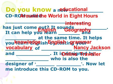 Do you know a new ___________ CD-ROM called ___________________________ has just come out? It sounds __________. It can help you learn _______ and __________.