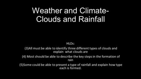 Weather and Climate- Clouds and Rainfall HLOs: (3)All must be able to identify three different types of clouds and explain what clouds are (4) Most should.