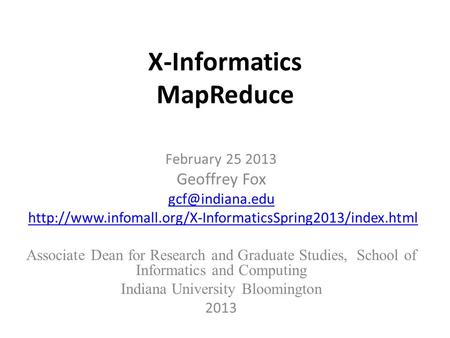 X-Informatics MapReduce February 25 2013 Geoffrey Fox  Associate Dean for Research.