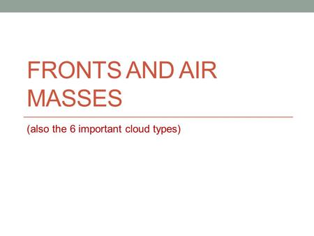 FRONTS AND AIR MASSES (also the 6 important cloud types)