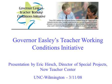 Governor Easley's Teacher Working Conditions Initiative Presentation by Eric Hirsch, Director of Special Projects, New Teacher Center UNC-Wilmington -