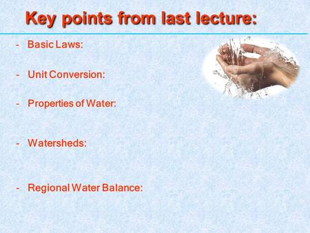 Key points from last lecture: 1 - Basic Laws: -Unit Conversion: -Properties of Water: -Watersheds: -Regional Water Balance: