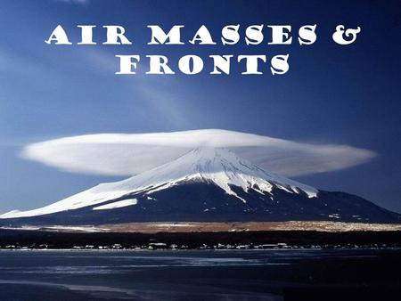 Air Masses & Fronts. What is an air mass? a giant bubble of air with the same temperature and humidity throughout Earth's surface........100's of miles.........