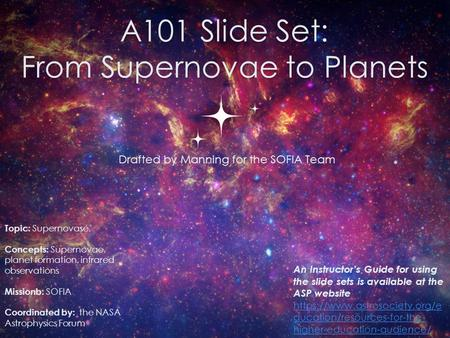 A101 Slide Set: From Supernovae to Planets Drafted by Manning for the SOFIA Team 0 Topic: Supernovase. Concepts: Supernovae, planet formation, infrared.