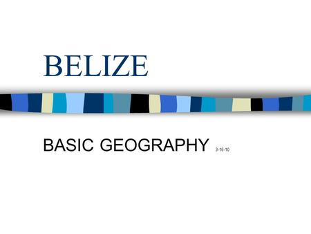 BELIZE BASIC GEOGRAPHY 3-16-10. Belize is the northernmost country in Central America, due south of New Orleans. From
