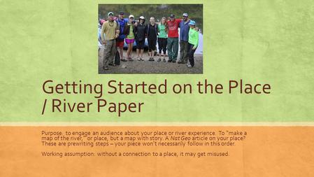 "Getting Started on the Place / River Paper Purpose: to engage an audience about your place or river experience. To ""make a map of the river,"" or place,"