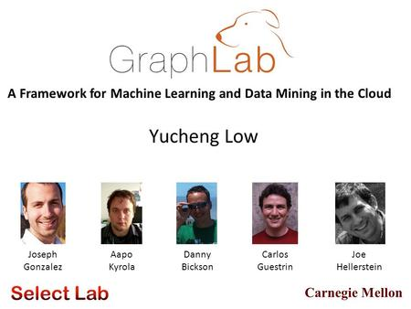 Carnegie Mellon Yucheng Low Aapo Kyrola Danny Bickson A Framework for Machine Learning and Data Mining in the Cloud Joseph Gonzalez Carlos Guestrin Joe.