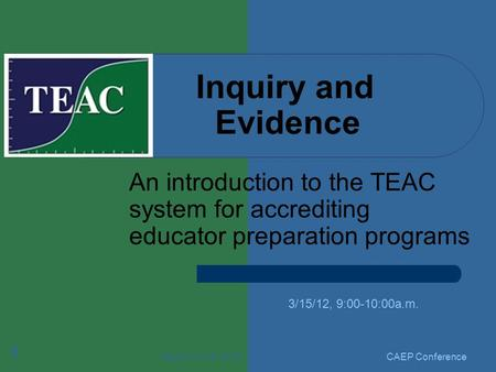 March 15-16, 2012 1 Inquiry and Evidence An introduction to the TEAC system for accrediting educator preparation programs 3/15/12, 9:00-10:00a.m. CAEP.