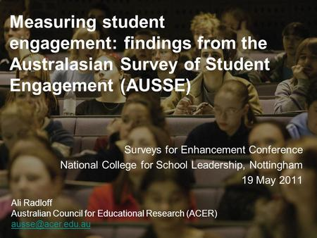 Measuring student engagement: findings from the Australasian Survey of Student Engagement (AUSSE) Surveys for Enhancement Conference National College for.