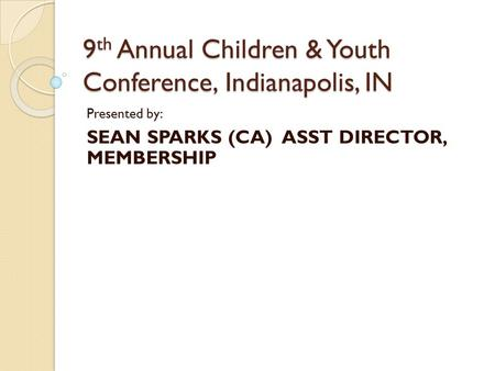 Presented by: SEAN SPARKS (CA) ASST DIRECTOR, MEMBERSHIP 9 th Annual Children & Youth Conference, Indianapolis, IN.