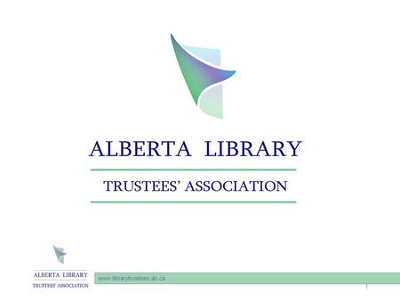 "Www.librarytrustees.ab.ca 1. Alberta Library Trustees Association (""ALTA"") was founded in 1971, and represents the library boards and trustees that govern."