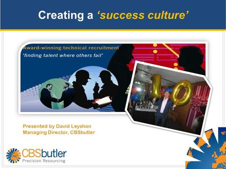 Creating a 'success culture' Presented by David Leyshon Managing Director, CBSbutler.