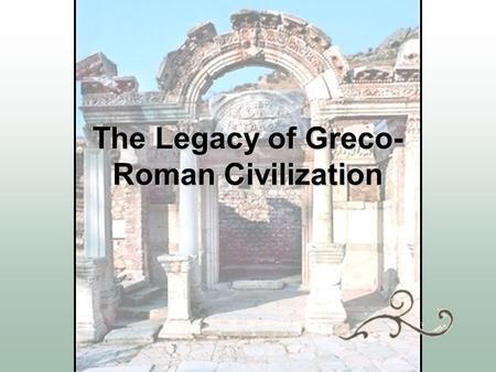 The Legacy of Greco- Roman Civilization Rome became a legacy  Art  Architecture  Language  Literature  Engineering  Law.